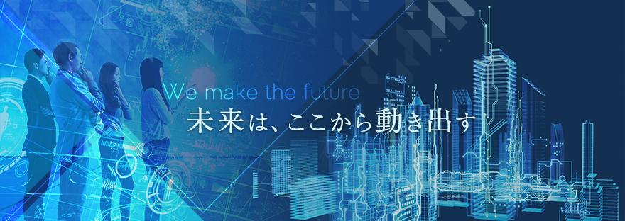 We make the future 未来は、ここから動き出す